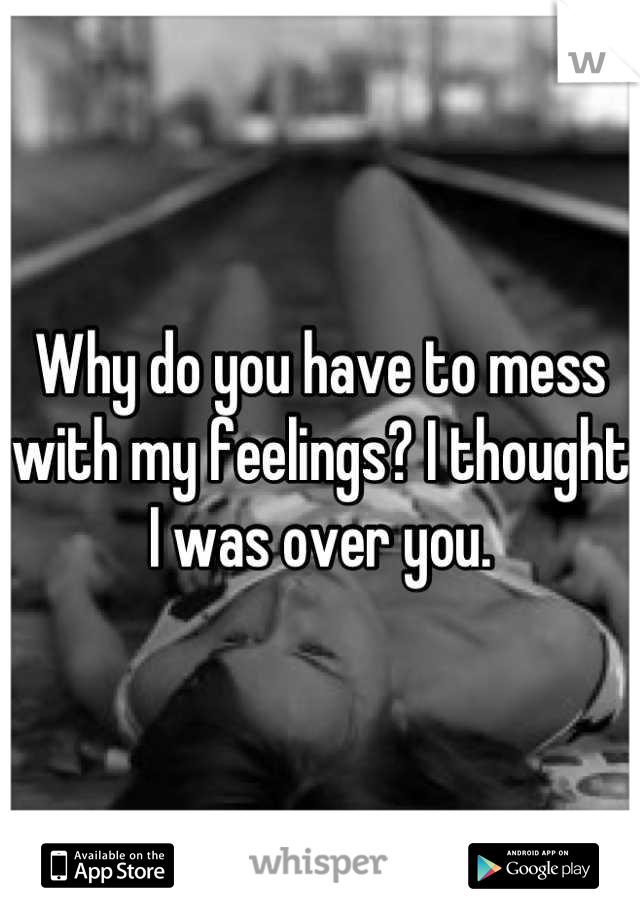 Why do you have to mess with my feelings? I thought I was over you.