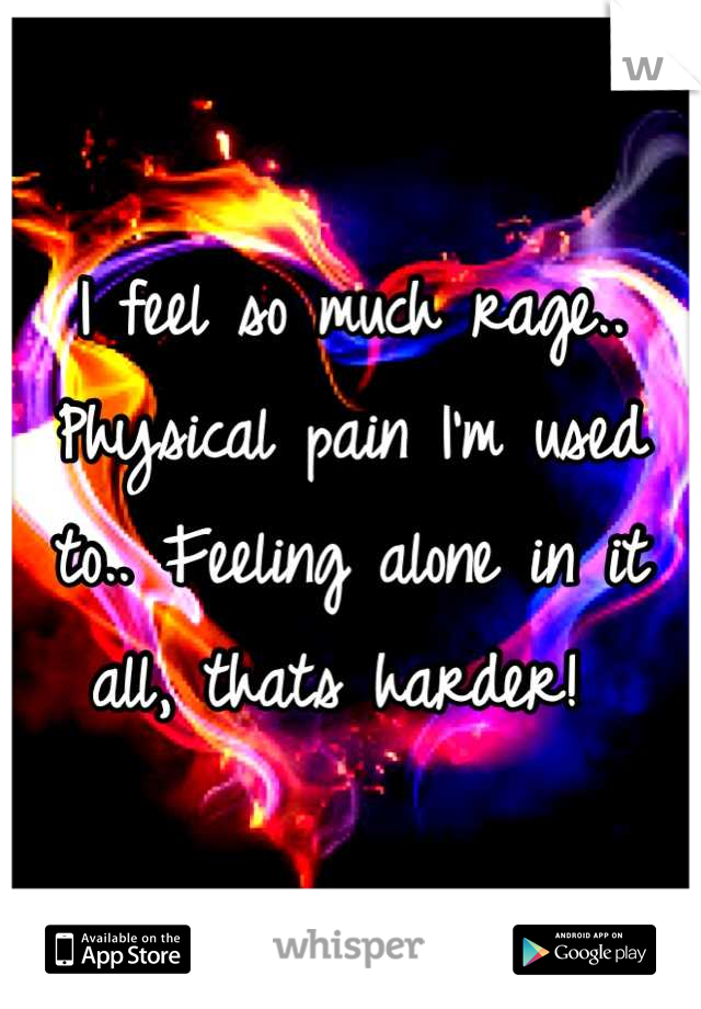 I feel so much rage.. Physical pain I'm used to.. Feeling alone in it all, thats harder!