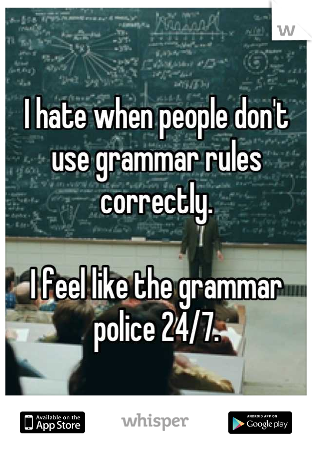 I hate when people don't use grammar rules correctly.  I feel like the grammar police 24/7.