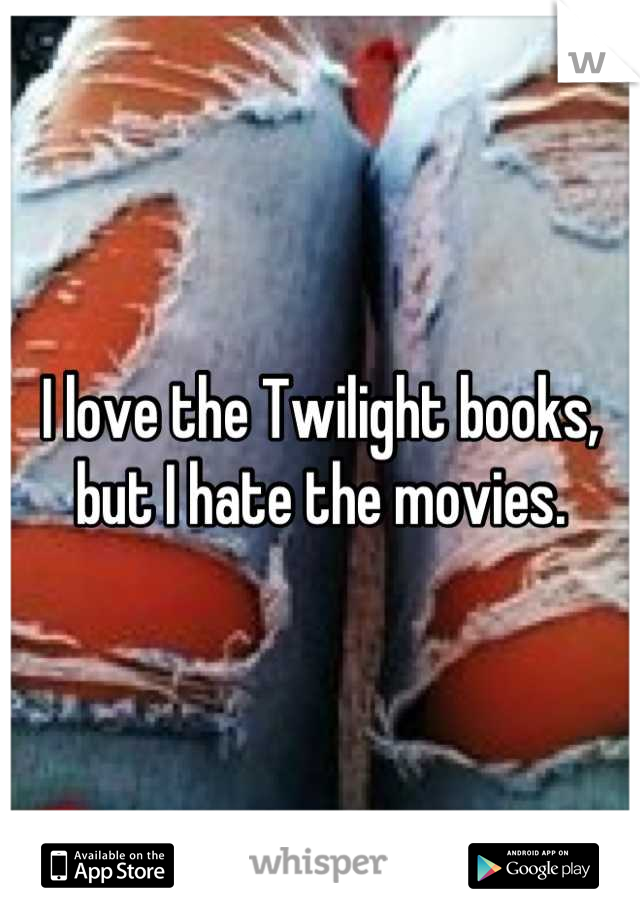 I love the Twilight books, but I hate the movies.