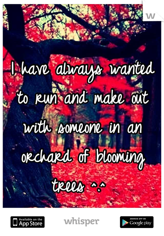 I have always wanted to run and make out with someone in an orchard of blooming trees ^.^