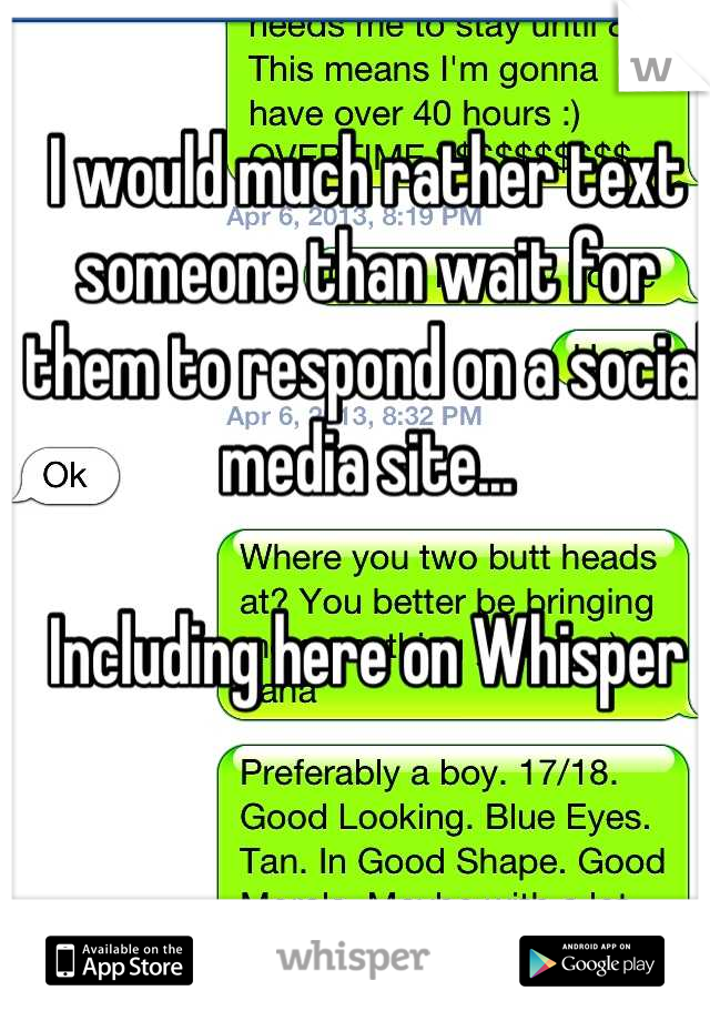 I would much rather text someone than wait for them to respond on a social media site...  Including here on Whisper