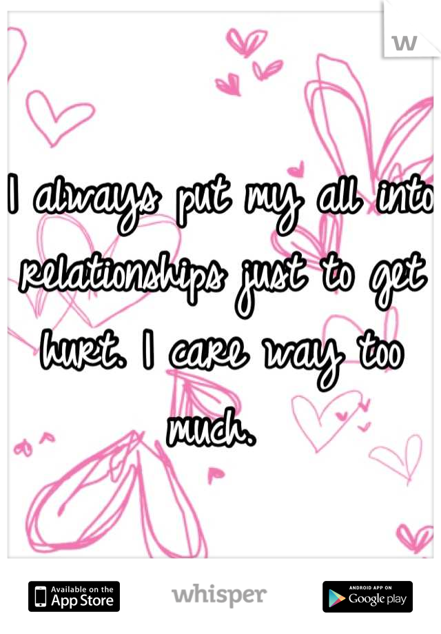I always put my all into relationships just to get hurt. I care way too much.