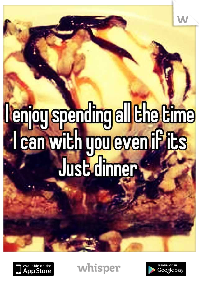 I enjoy spending all the time I can with you even if its Just dinner
