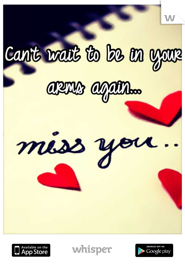 Can't wait to be in your arms again...