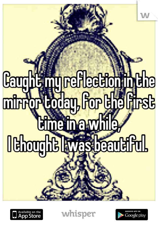 Caught my reflection in the mirror today, for the first time in a while,  I thought I was beautiful.