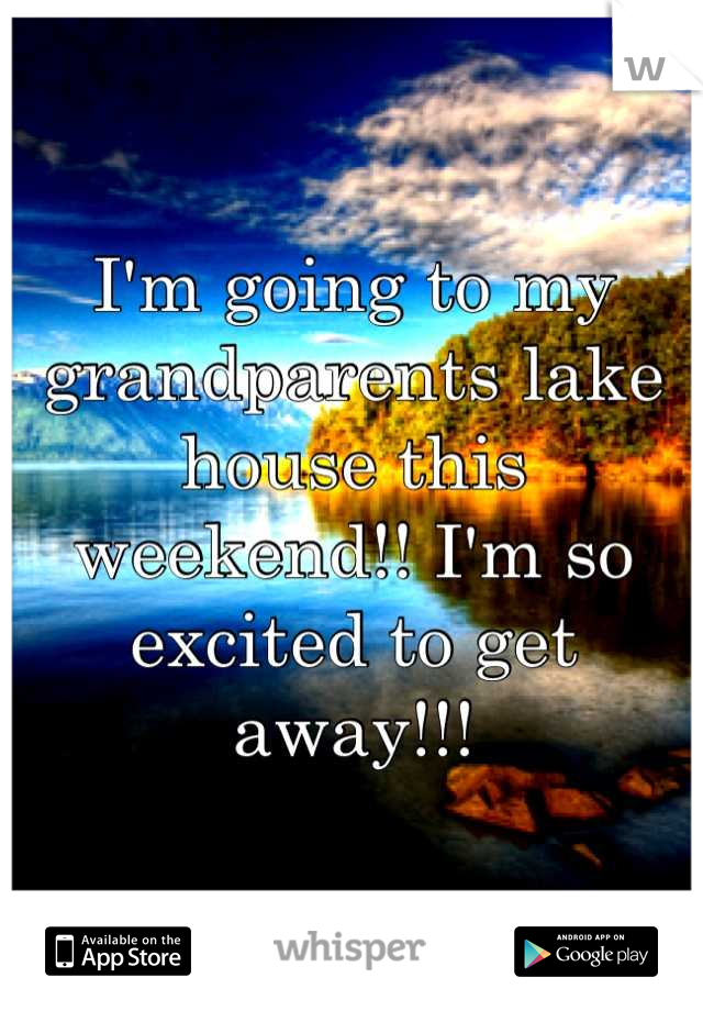 I'm going to my grandparents lake house this weekend!! I'm so excited to get away!!!