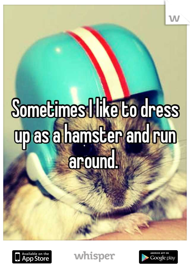 Sometimes I like to dress up as a hamster and run around.