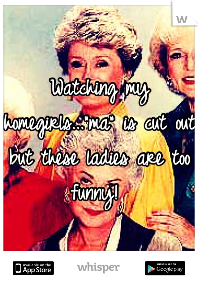 "Watching my homegirls...""ma"" is cut out but these ladies are too funny!"