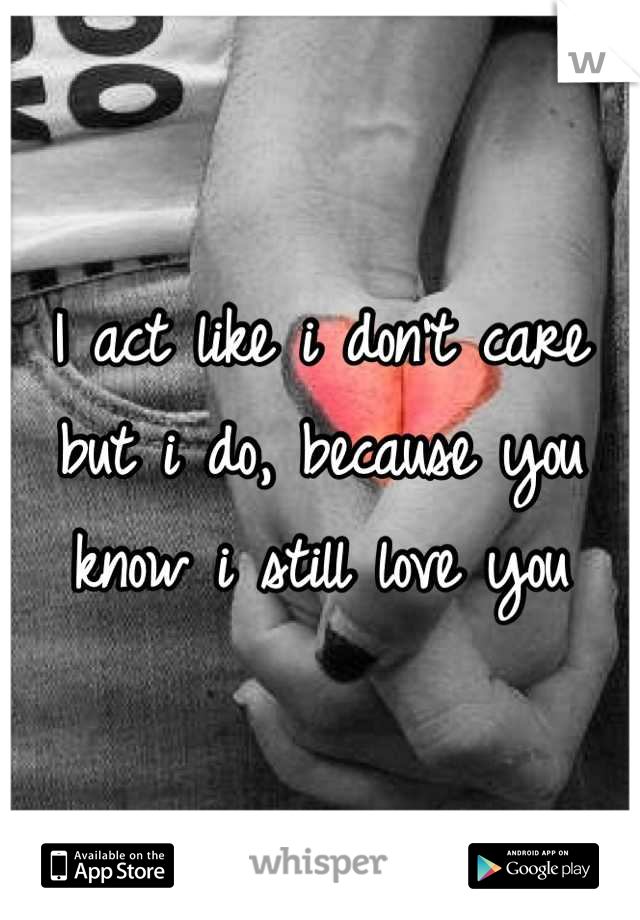 I act like i don't care but i do, because you know i still love you