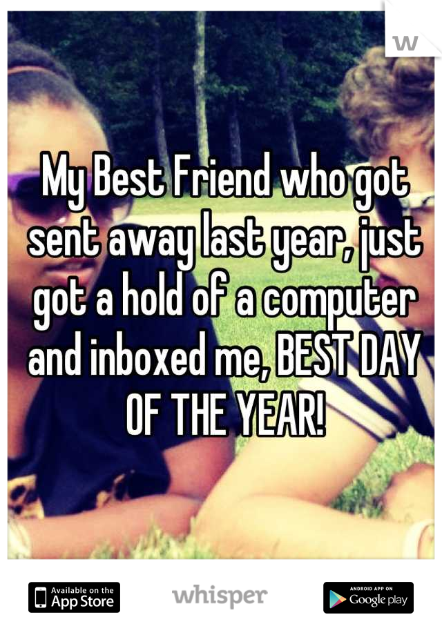 My Best Friend who got sent away last year, just got a hold of a computer and inboxed me, BEST DAY OF THE YEAR!