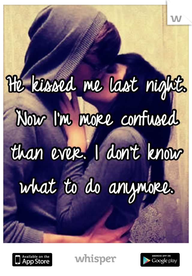 He kissed me last night. Now I'm more confused than ever. I don't know what to do anymore.