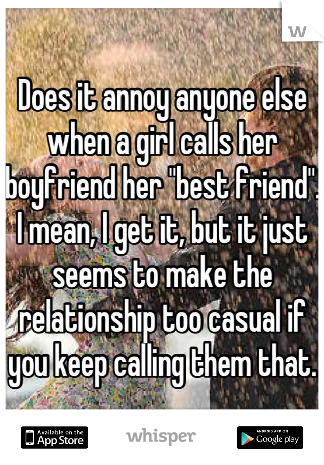 """Does it annoy anyone else when a girl calls her boyfriend her """"best friend"""". I mean, I get it, but it just seems to make the relationship too casual if you keep calling them that."""