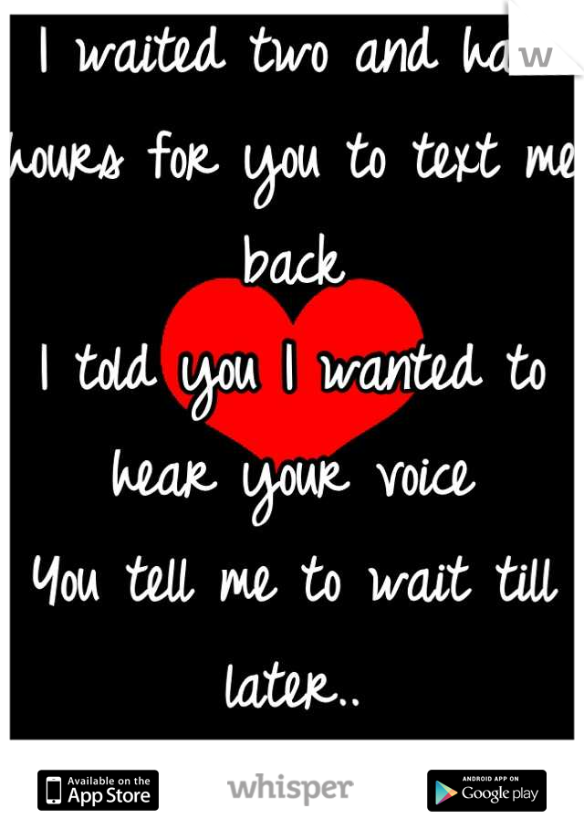 I waited two and half hours for you to text me back I told you I wanted to hear your voice You tell me to wait till later..  I'm done waiting..