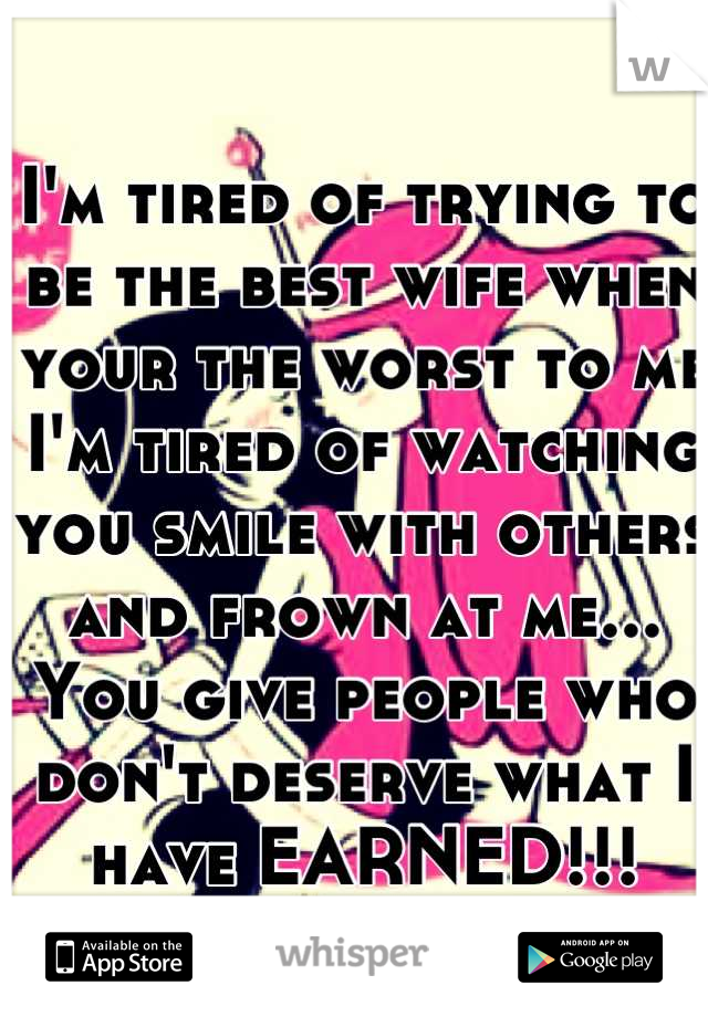 I'm tired of trying to be the best wife when your the worst to me I'm tired of watching you smile with others and frown at me... You give people who don't deserve what I have EARNED!!!