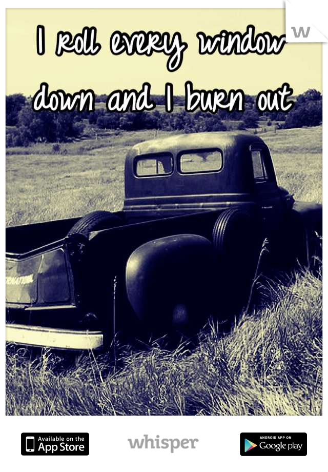 I roll every window down and I burn out