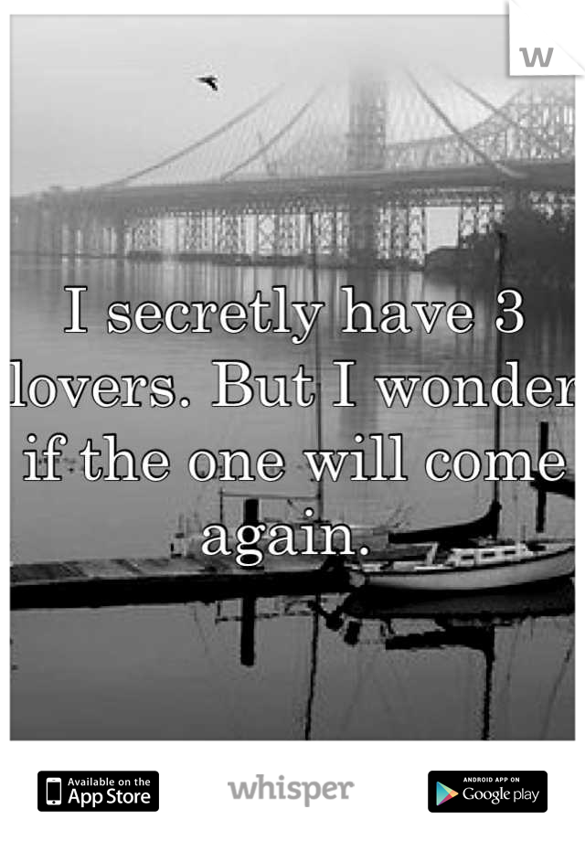 I secretly have 3 lovers. But I wonder if the one will come again.