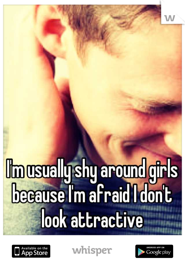 I'm usually shy around girls because I'm afraid I don't look attractive