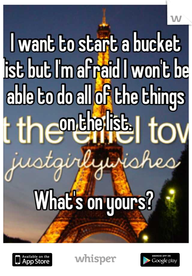 I want to start a bucket list but I'm afraid I won't be able to do all of the things on the list.    What's on yours?