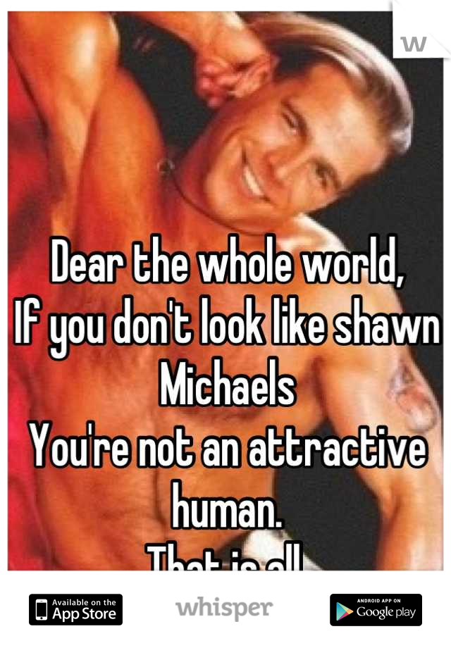Dear the whole world, If you don't look like shawn Michaels You're not an attractive human. That is all.