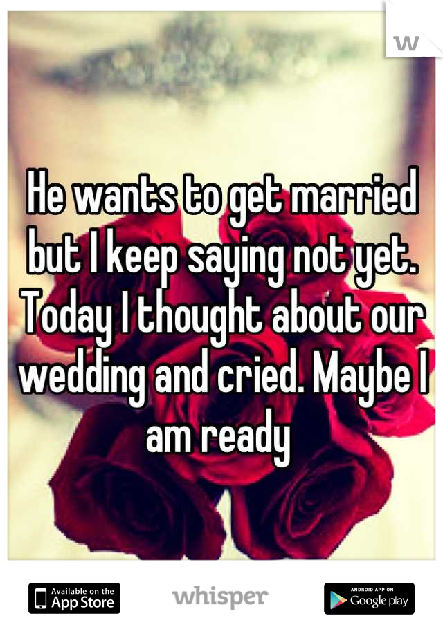 He wants to get married but I keep saying not yet. Today I thought about our wedding and cried. Maybe I am ready