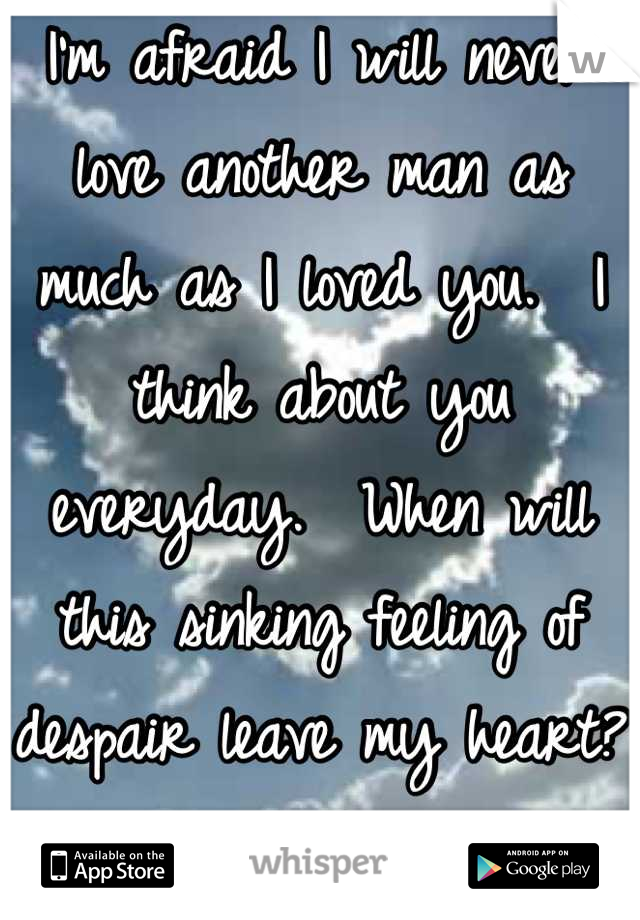 I'm afraid I will never love another man as much as I loved you.  I think about you everyday.  When will this sinking feeling of despair leave my heart?  I want to feel happy again.