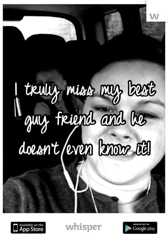 I truly miss my best guy friend and he doesn't even know it!