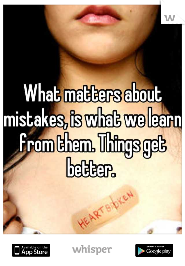 What matters about mistakes, is what we learn from them. Things get better.