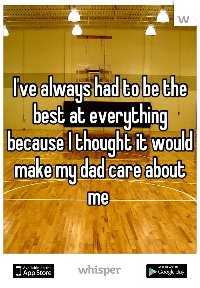 I've always had to be the best at everything because I thought it would make my dad care about me