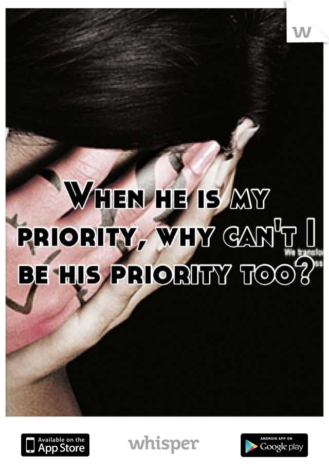 When he is my priority, why can't I be his priority too?