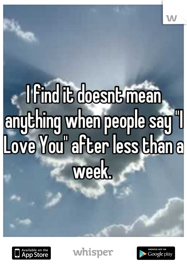 """I find it doesnt mean anything when people say """"I Love You"""" after less than a week."""
