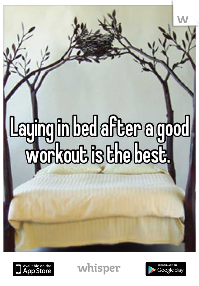 Laying in bed after a good workout is the best.