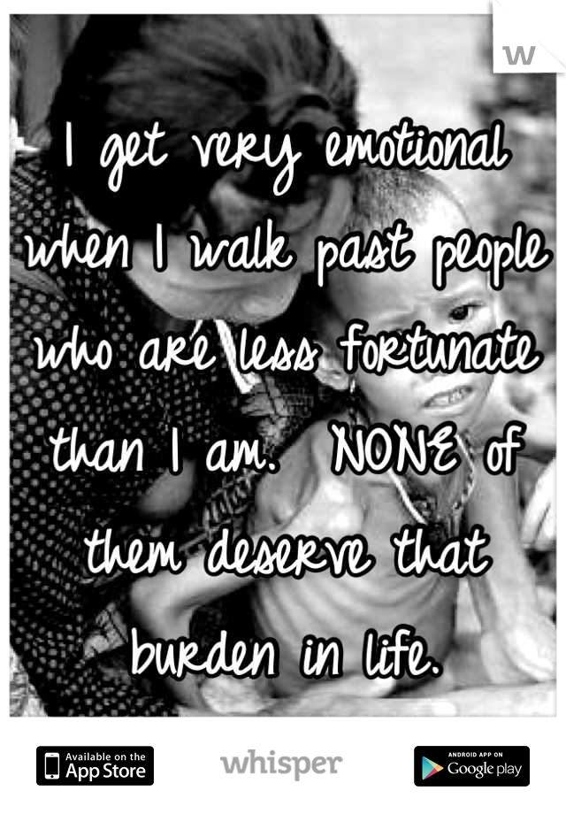 I get very emotional when I walk past people who are less fortunate than I am.  NONE of them deserve that burden in life.