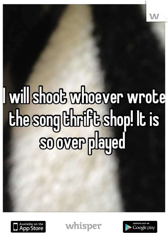 I will shoot whoever wrote the song thrift shop! It is so over played