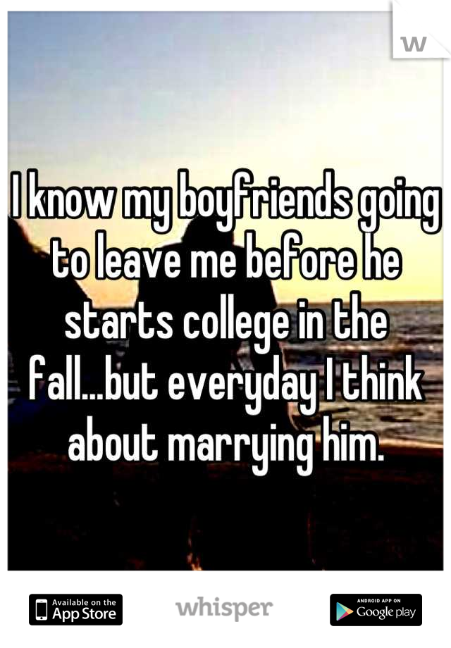 I know my boyfriends going to leave me before he starts college in the fall...but everyday I think about marrying him.