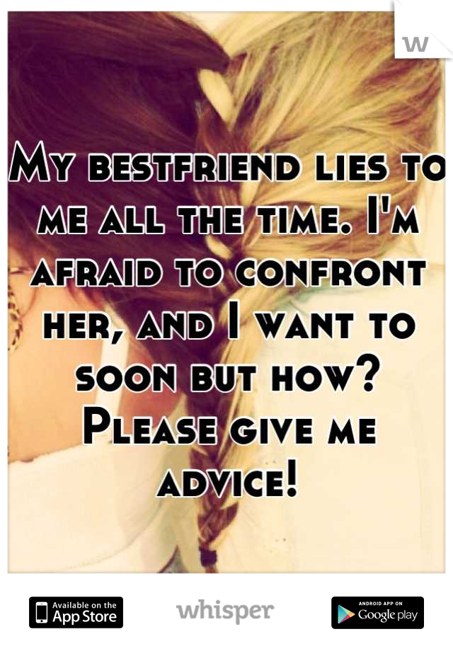 My bestfriend lies to me all the time. I'm afraid to confront her, and I want to soon but how? Please give me advice!