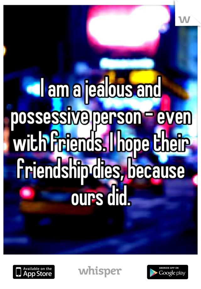 I am a jealous and possessive person - even with friends. I hope their friendship dies, because ours did.