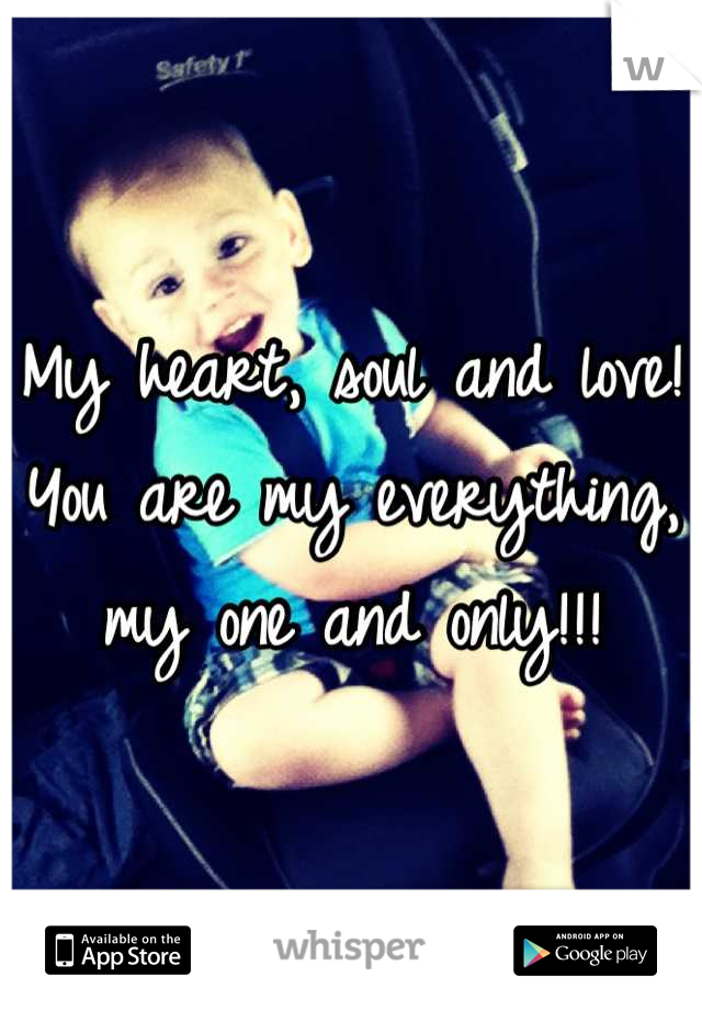 My heart, soul and love! You are my everything, my one and only!!!