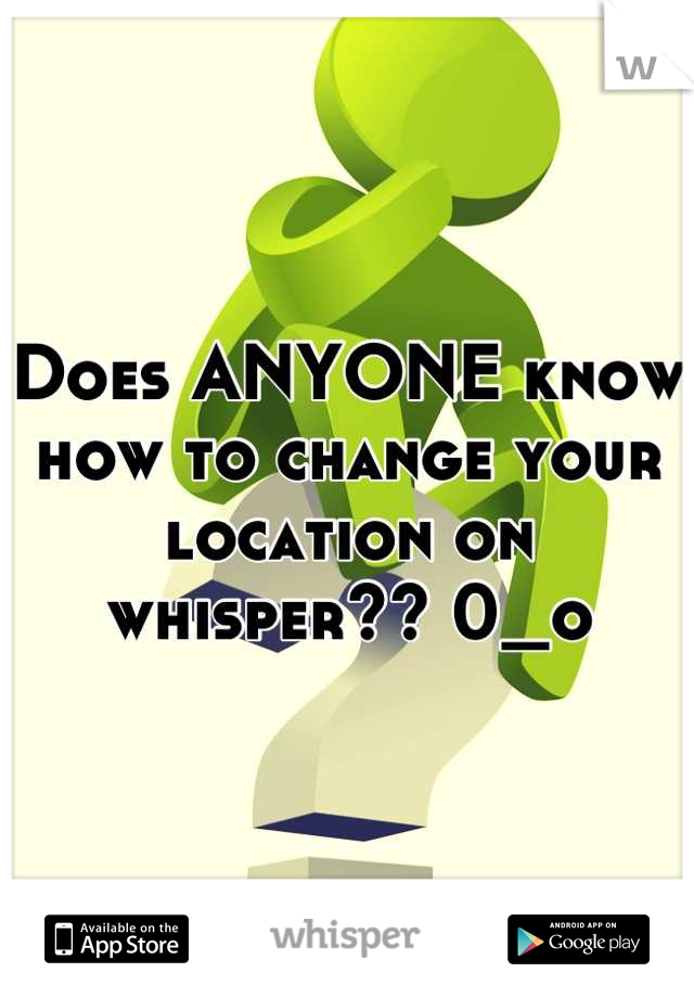 Does ANYONE know how to change your location on whisper?? 0_o