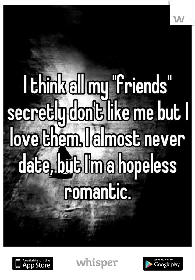 "I think all my ""friends"" secretly don't like me but I love them. I almost never date, but I'm a hopeless romantic."