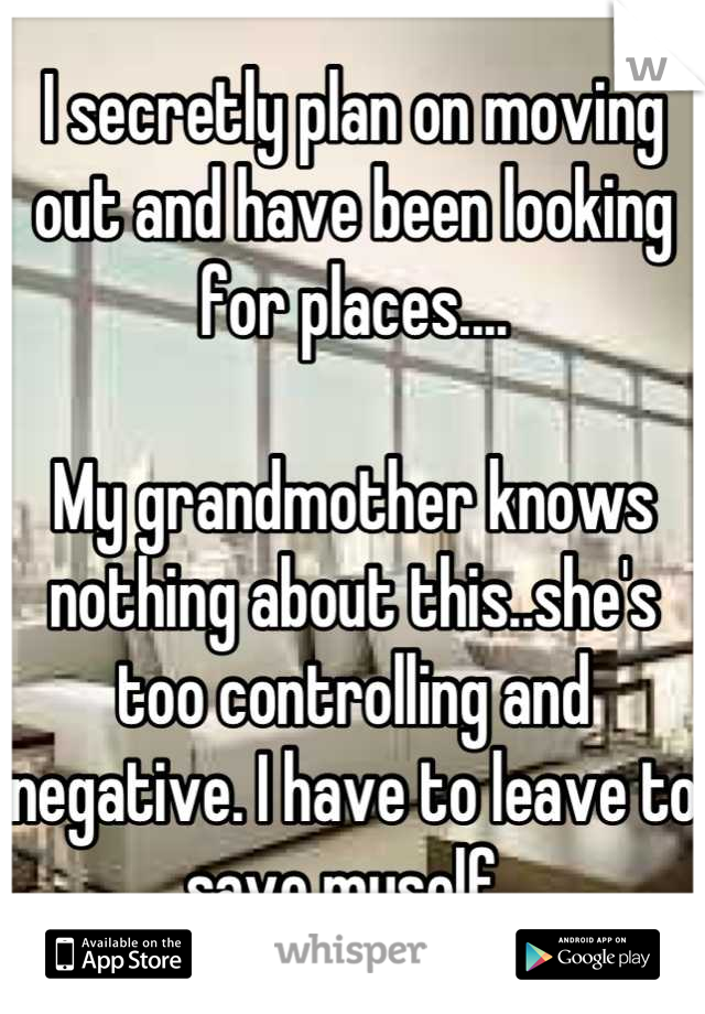 I secretly plan on moving out and have been looking for places....   My grandmother knows nothing about this..she's too controlling and negative. I have to leave to save myself.