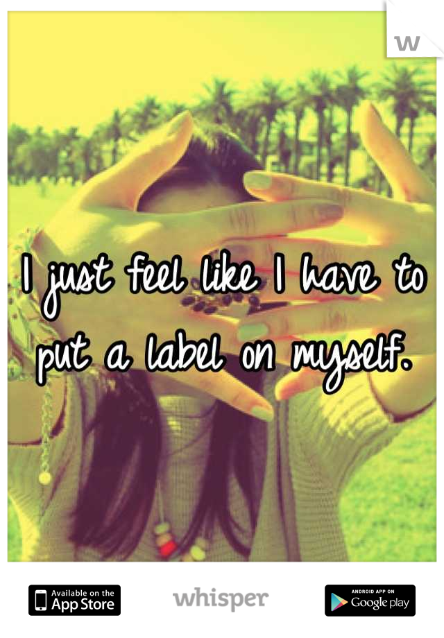 I just feel like I have to put a label on myself.
