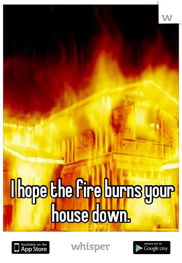 I hope the fire burns your house down.