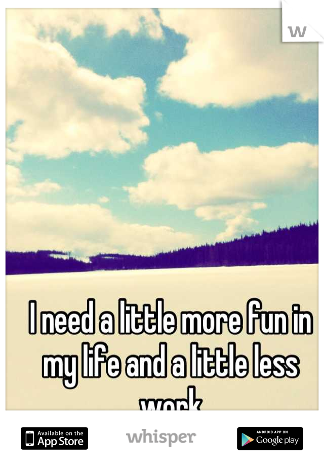 I need a little more fun in my life and a little less work