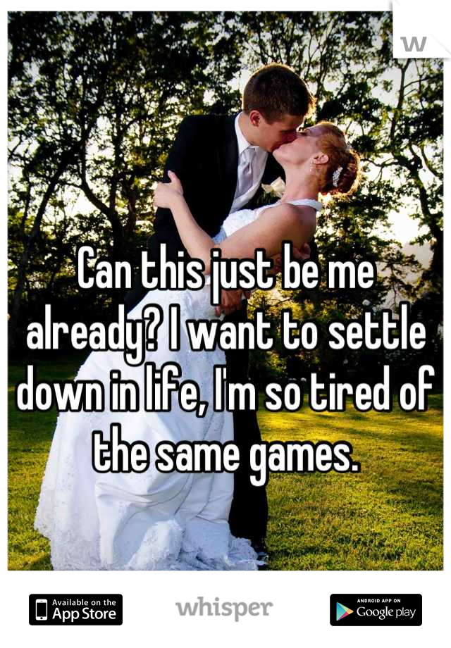 Can this just be me already? I want to settle down in life, I'm so tired of the same games.