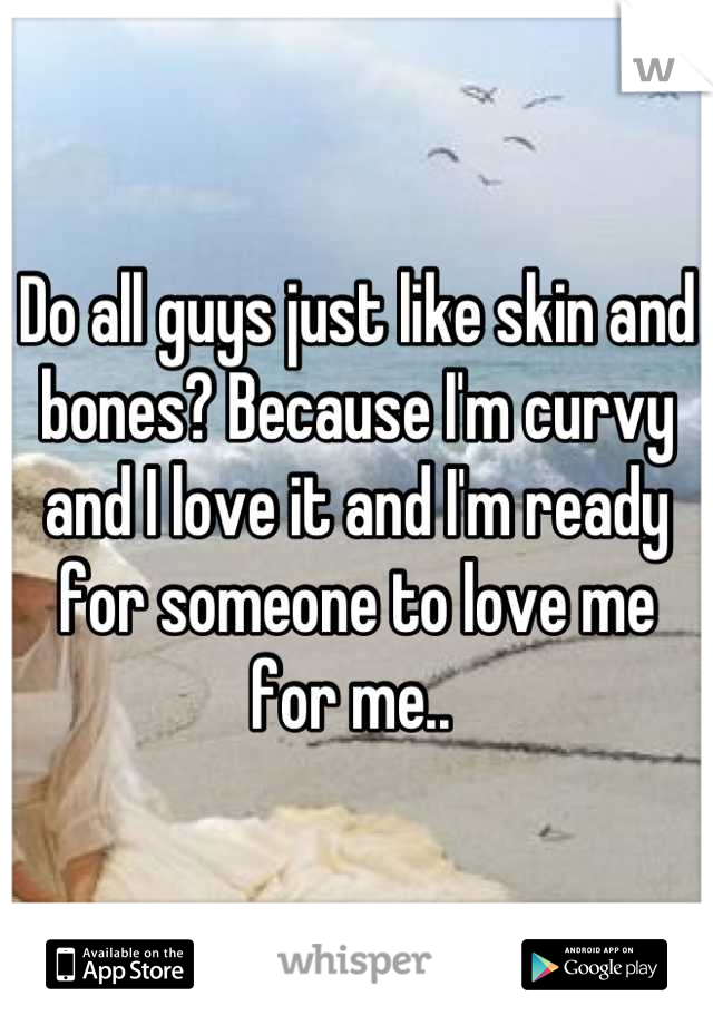 Do all guys just like skin and bones? Because I'm curvy and I love it and I'm ready for someone to love me for me..