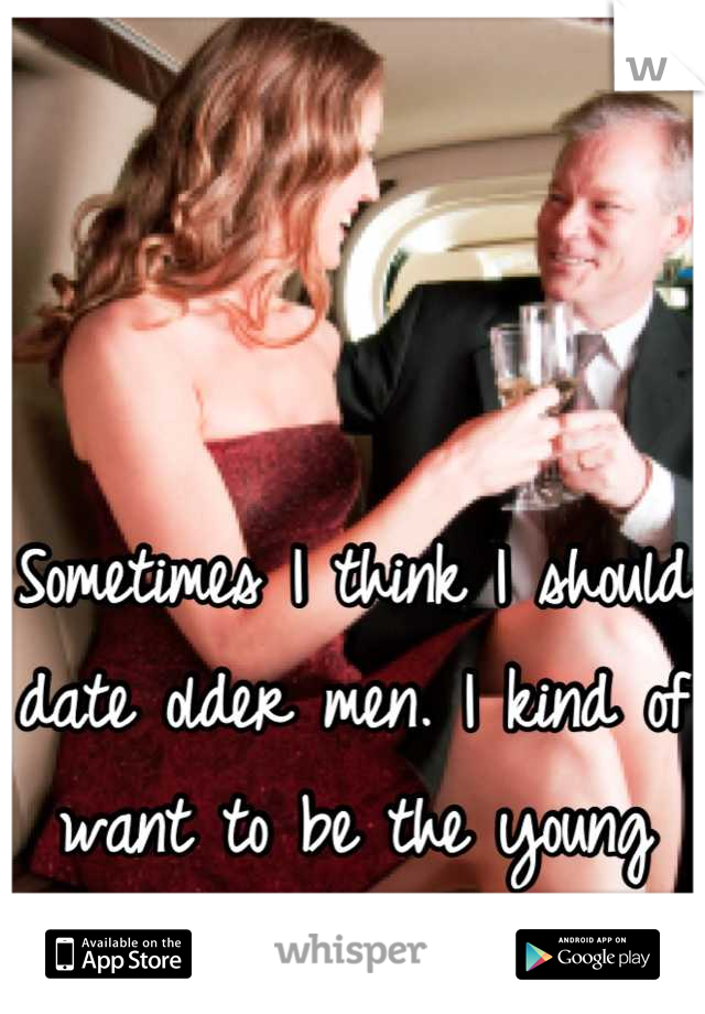 Sometimes I think I should date older men. I kind of want to be the young hot wife.