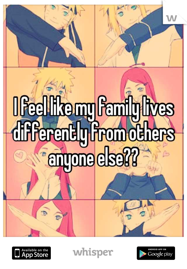 I feel like my family lives differently from others anyone else??