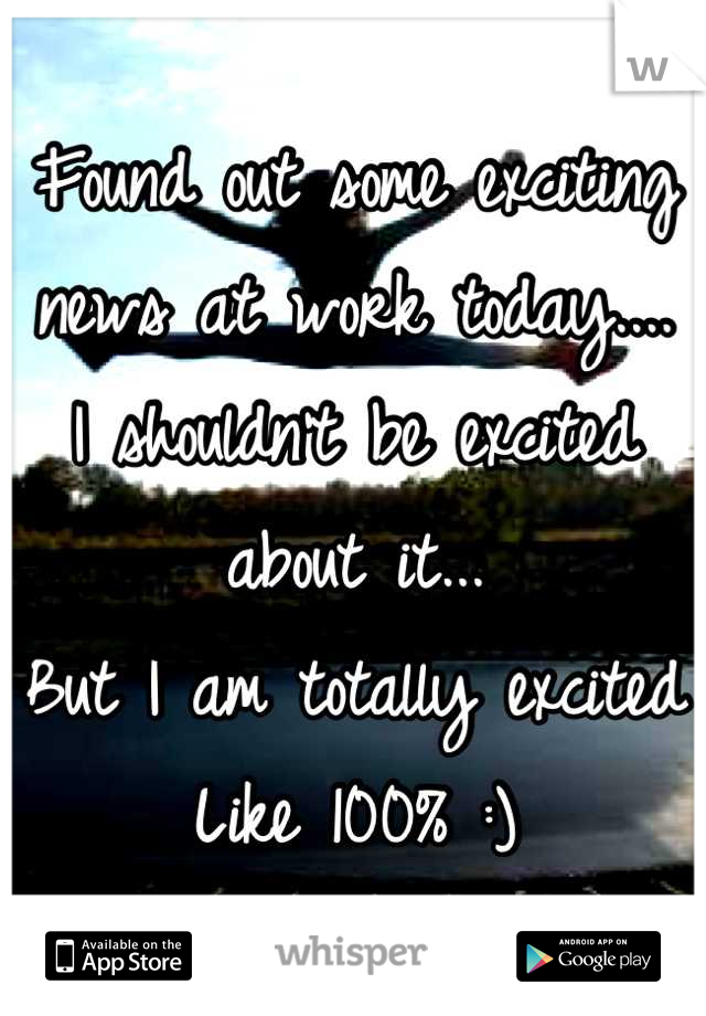 Found out some exciting news at work today.... I shouldn't be excited about it... But I am totally excited Like 100% :)
