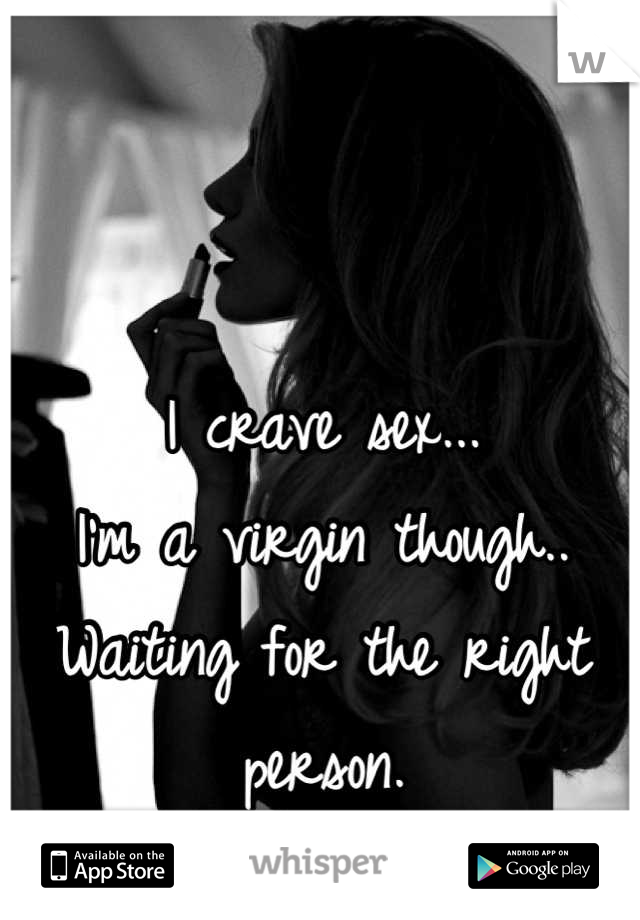 I crave sex... I'm a virgin though.. Waiting for the right person.